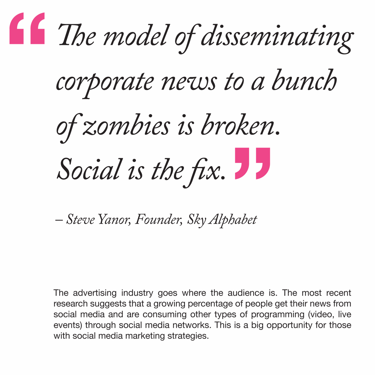 The model of disseminating corporate news to a bunch of zombies is broken. Social is the fix. Quote from Steve Yanor.
